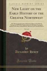 New Light on the Early History of the Greater Northwest, Vol. 1 of 3: The Manuscript Journals of Alexander Henry and of David Thompson 1799-1814, Expl (ISBN: 9781331876083)
