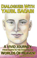 Dialogues With Yaubl Sacabi: A Vivid Journey From Earth To The Fathomless Worlds Of Heaven! - Allen Feldman (ISBN: 9780996907347)