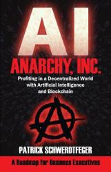 Anarchy, Inc. : Profiting in a Decentralized World with Artificial Intelligence and Blockchain (ISBN: 9781935953920)