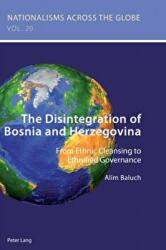 Disintegration of Bosnia and Herzegovina - From Ethnic Cleansing to Ethnified Governance (ISBN: 9781788743617)