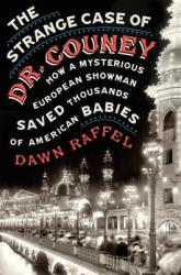 The Strange Case of Dr. Couney: How a Mysterious European Showman Saved Thousands of American Babies (ISBN: 9780399175749)