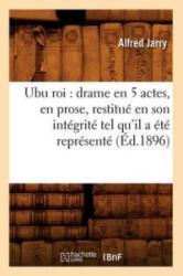Ubu Roi: Drame En 5 Actes, En Prose, Restitue En Son Integrite Tel Qu'il a Ete Represente (Ed. 1896) - Alfred Jarry (ISBN: 9782012630383)