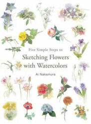 Five Simple Steps to Sketching Flowers with Watercolors (ISBN: 9784865051698)