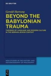 Beyond the Babylonian Trauma: Theories of Language and Modern Culture in the German-Jewish Context (ISBN: 9783110601671)