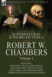 The Collected Supernatural and Weird Fiction of Robert W. Chambers: Volume 1-Including One Novel 'the Slayer of Souls, ' One Novelette 'the Man at th (2010)