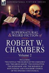 The Collected Supernatural and Weird Fiction of Robert W. Chambers: Volume 2-Including Two Novels 'the Search of the Unknown' and 'the Green Mouse, ' (2010)