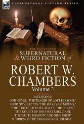 The Collected Supernatural and Weird Fiction of Robert W. Chambers: Volume 3-Including One Novel 'the Tracer of Lost Persons, ' Four Novelettes 'the (2010)
