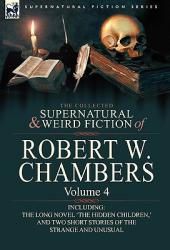 The Collected Supernatural and Weird Fiction of Robert W. Chambers: Volume 4-Including One Novel 'the Hidden Children, ' and Two Short Stories of the (2010)