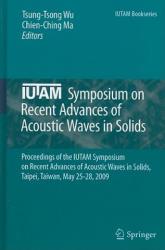 IUTAM Symposium on Recent Advances of Acoustic Waves in Solids - Proceedings of the IUTAM Symposium on Recent Advances of Acoustic Waves in Solids, T (2010)