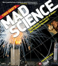 Theo Gray's Mad Science: Experiments You Can Do at Home, But Probably Shouldn't (2011)