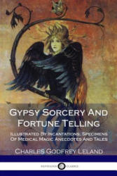 Gypsy Sorcery and Fortune Telling: Illustrated by Incantations, Specimens of Medical Magic Anecdotes and Tales - Charles Godfrey Leland (ISBN: 9781986030731)