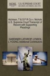 Atchison, T & S F R Co V. Nichols U. S. Supreme Court Transcript of Record with Supporting Pleadings - Additional Contributors (ISBN: 9781270200123)