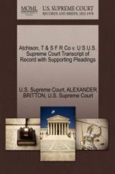 Atchison, T & S F R Co V. U S U. S. Supreme Court Transcript of Record with Supporting Pleadings - Alexander Britton (ISBN: 9781270148753)