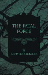 The Fatal Force - Aleister Crowley (ISBN: 9781447465485)