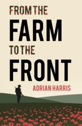 From the Farm to the Front - A South Gloucestershire family's experiences during the First World War, showing the effects on everyone from the home f (ISBN: 9781788038881)