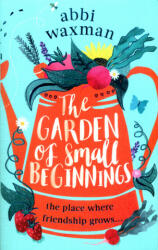 Garden of Small Beginnings - A gloriously funny and heart-warming read (ISBN: 9780751564860)