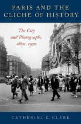 Paris and the Cliche of History - The City and Photographs, 1860-1970 (ISBN: 9780190681647)