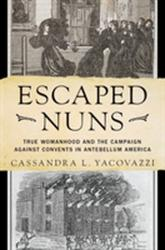 Escaped Nuns - True Womanhood and the Campaign Against Convents in Antebellum America (ISBN: 9780190881009)