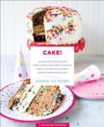Cake! - 103 Decadent Recipes for Poke Cakes, Dump Cakes, Everyday Cakes, and Special Occasion Cakes Everyone Will Love (ISBN: 9781250161963)