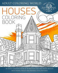 Houses Coloring Book: An Adult Coloring Book of 40 Architecture and House Designs with Henna, Paisley and Mandala Style Patterns - Adult Coloring World (2016)