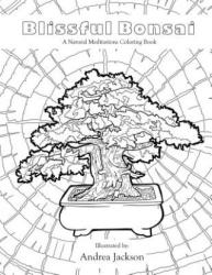 Blissful Bonsai: A Natural Meditations Coloring Book - Andrea Jackson (2016)