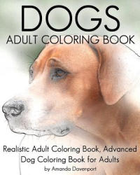 Dogs Adult Coloring Book: Realistic Adult Coloring Book, Advanced Dog Coloring Book for Adults - Amanda Davenport (2016)