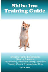 Shiba Inu Training Guide. Shiba Inu Training Book Includes: Shiba Inu Socializing, Housetraining, Obedience Training, Behavioral Training, Cues & Comm - George Walker (2015)