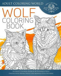 Wolf Coloring Book: An Adult Coloring Book of 40 Zentangle Wolf Designs with Henna, Paisley and Mandala Style Patterns - Adult Coloring World (2016)