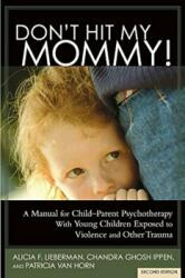 Don't Hit My Mommy! : A Manual for Child-Parent Psychotherapy with Young Witnesses of Family Violence (ISBN: 9781938558528)