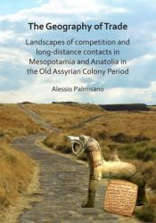 Geography of Trade: Landscapes of competition and long-distance contacts in Mesopotamia and Anatolia in the Old Assyrian Colony Period (ISBN: 9781784919252)