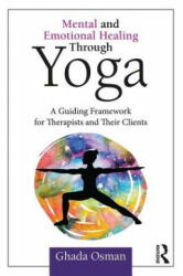 Mental and Emotional Healing Through Yoga - A Guiding Framework for Therapists and their Clients (ISBN: 9781138045002)
