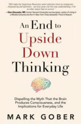 An End to Upside Down Thinking: Dispelling the Myth That the Brain Produces Consciousness, and the Implications for Everyday Life (ISBN: 9781947637856)