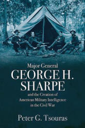 Major General George H. Sharpe and the Creation of the American Military Intelligence in the Civil War (ISBN: 9781612006475)
