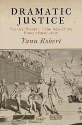 Dramatic Justice: Trial by Theater in the Age of the French Revolution - Trial by Theater in the Age of the French Revolution (ISBN: 9780812250756)
