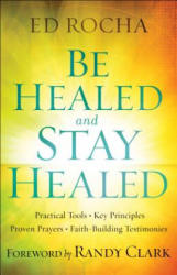 Be Healed and Stay Healed - Practical Tools, Key Principles, Proven Prayers, Faith-Building Testimonies (ISBN: 9780800797812)
