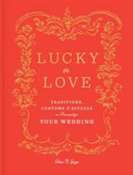Lucky in Love - Time-Tested Traditions, Cross-Cultural Customs, and Auspicious Rituals to Personalize Your Wedding (ISBN: 9780525573906)