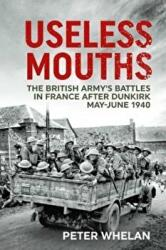 Useless Mouths - The British Army's Battles in France After Dunkirk May-June 1940 (ISBN: 9781912390908)