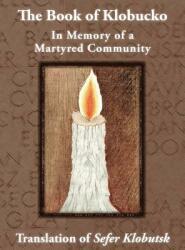 The Book of Klobucko; In Memory of a Martyred Community - Translation of Sefer Klobutsk; Mazkeret Kavod Le-Kkehila Ha-Kkedosha She-Ushmeda (ISBN: 9781939561275)