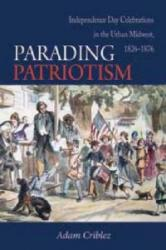 Parading Patriotism - Independence Day Celebrations in the Urban Midwest 1826-1876 (ISBN: 9780875806921)