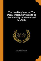 The Two Babylons; Or, the Papal Worship Proved to Be the Worship of Nimrod and His Wife (ISBN: 9780342625000)