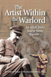The Artist Within the Warlord: An Adolf Hitler You've Never Known (ISBN: 9780692179581)
