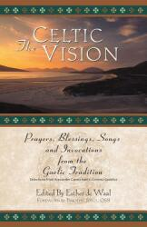 The Celtic Vision: Prayers, Blessings, Songs, and Invocations from Alexander Carmichael's Carmina Gadelica (ISBN: 9780764807848)