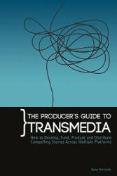 The Producer's Guide to Transmedia: How to Develop, Fund, Produce and Distribute Compelling Stories Across Multiple Platforms (ISBN: 9780956750006)