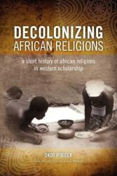 Decolonizing African Religion: A Short History of African Religions in Western Scholarship (ISBN: 9780966020151)