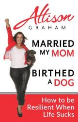 Married My Mom Birthed a Dog: How to Be Resilient When Life Sucks (ISBN: 9780981062334)