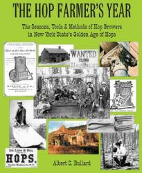 The Hop Farmer's Year: The Seasons, Tools and Methods of Hop Growers in New York State's Golden Age of Hops (ISBN: 9780985692674)