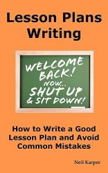 Lesson Plans Writing: How to Write a Good Lesson Plan and Avoid Common Mistakes. (ISBN: 9780986642616)