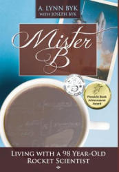 Mister B: Living with a 98-Year-Old Rocket Scientist (ISBN: 9780997162561)