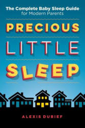 Precious Little Sleep: The Complete Baby Sleep Guide for Modern Parents (ISBN: 9780997580808)