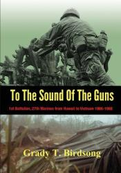To the Sound of the Guns: 1st Battalion, 27th Marines from Hawaii to Vietnam 1966-1968 (ISBN: 9780997606829)